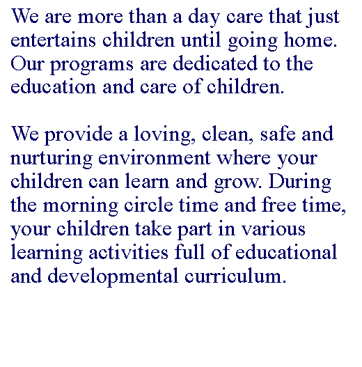 Text Box: We are more than a day care that just entertains children until going home. Our programs are dedicated to the education and care of children. 
